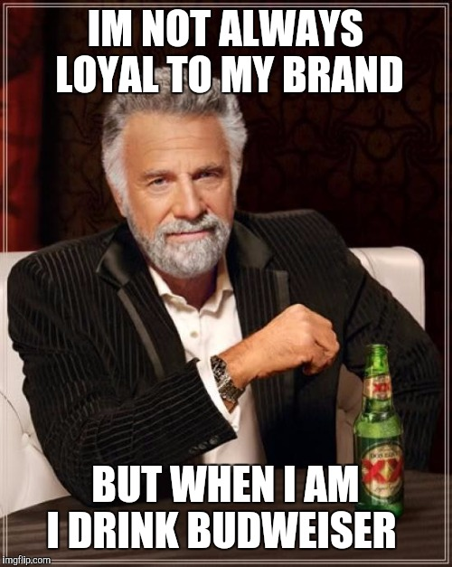 The Most Interesting Man In The World Meme | IM NOT ALWAYS LOYAL TO MY BRAND BUT WHEN I AM I DRINK BUDWEISER | image tagged in memes,the most interesting man in the world | made w/ Imgflip meme maker