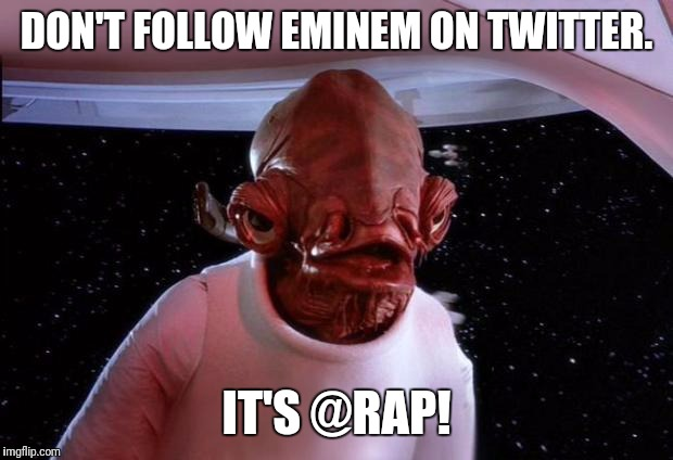 We can't repel talent of that magnitude. | DON'T FOLLOW EMINEM ON TWITTER. IT'S @RAP! | image tagged in admiral akbar,rap,eminem | made w/ Imgflip meme maker