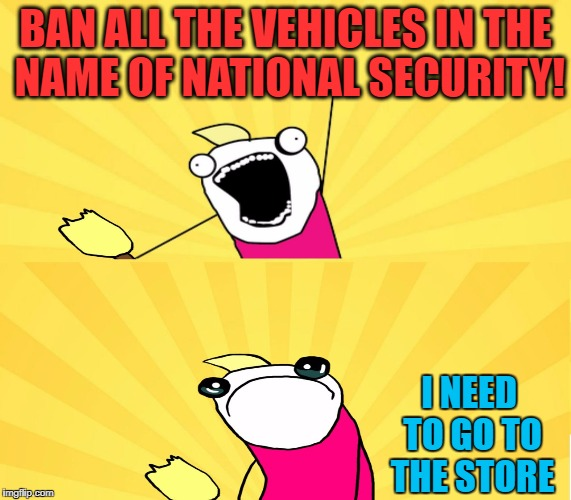 Vehicular Terrorism | BAN ALL THE VEHICLES IN THE NAME OF NATIONAL SECURITY! I NEED TO GO TO THE STORE | image tagged in terrorism | made w/ Imgflip meme maker