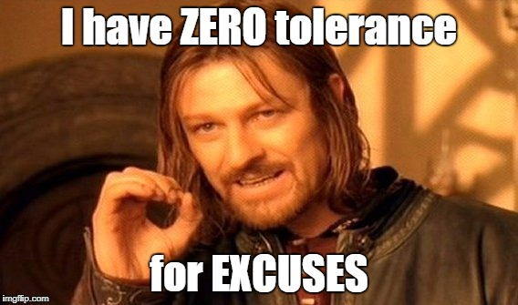 One Does Not Simply Meme | I have ZERO tolerance for EXCUSES | image tagged in memes,one does not simply | made w/ Imgflip meme maker