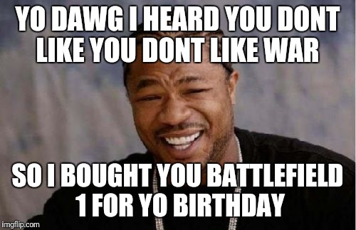 Yo Dawg Heard You Meme | YO DAWG I HEARD YOU DONT LIKE YOU DONT LIKE WAR SO I BOUGHT YOU BATTLEFIELD 1 FOR YO BIRTHDAY | image tagged in memes,yo dawg heard you | made w/ Imgflip meme maker