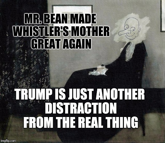 If that is america then im americant | MR. BEAN MADE WHISTLER'S MOTHER GREAT AGAIN TRUMP IS JUST ANOTHER DISTRACTION FROM THE REAL THING | image tagged in whistler's mother mr bean version,trump,hate,politics | made w/ Imgflip meme maker