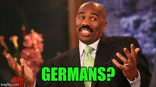 Steve Harvey Meme | GERMANS? | image tagged in memes,steve harvey | made w/ Imgflip meme maker