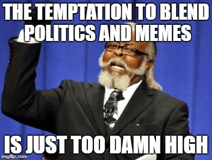 Too Damn High Meme | THE TEMPTATION TO BLEND POLITICS AND MEMES IS JUST TOO DAMN HIGH | image tagged in memes,too damn high | made w/ Imgflip meme maker