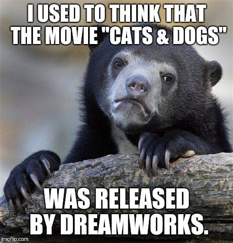 "I can't even. | I USED TO THINK THAT THE MOVIE ""CATS & DOGS"" WAS RELEASED BY DREAMWORKS. 