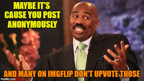 Steve Harvey Meme | MAYBE IT'S CAUSE YOU POST ANONYMOUSLY AND MANY ON IMGFLIP DON'T UPVOTE THOSE | image tagged in memes,steve harvey | made w/ Imgflip meme maker