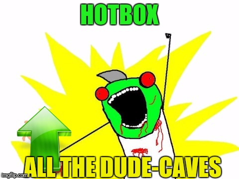 X all the Y - Zombie | HOTBOX ALL THE DUDE-CAVES | image tagged in x all the y - zombie | made w/ Imgflip meme maker
