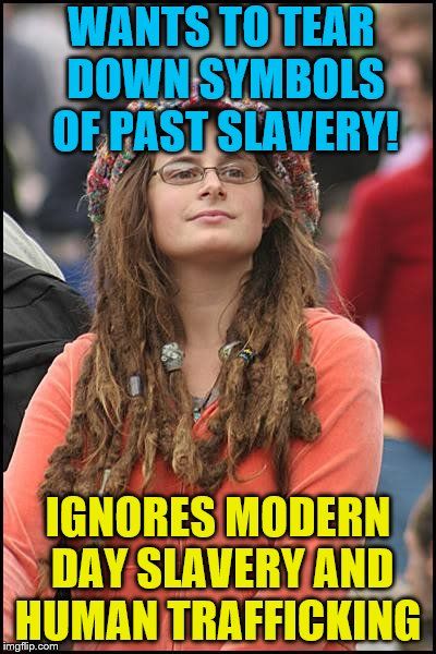 If you could focus your energy on things happening today, that would be great. | WANTS TO TEAR DOWN SYMBOLS OF PAST SLAVERY! IGNORES MODERN DAY SLAVERY AND HUMAN TRAFFICKING | image tagged in memes,college liberal,slavery,racism,north carolina | made w/ Imgflip meme maker