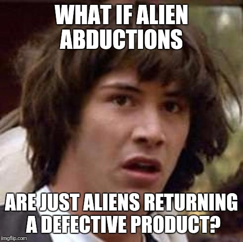 No refunds Just Exchanges | WHAT IF ALIEN ABDUCTIONS ARE JUST ALIENS RETURNING A DEFECTIVE PRODUCT? | image tagged in memes,conspiracy keanu | made w/ Imgflip meme maker