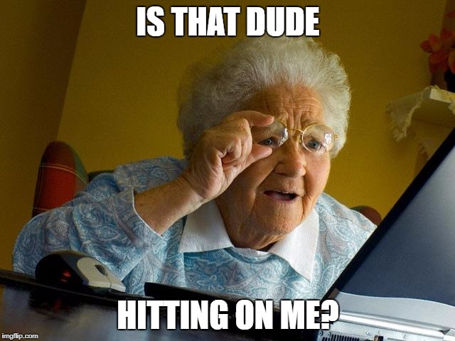 Grandma Finds The Internet Meme | IS THAT DUDE HITTING ON ME? | image tagged in memes,grandma finds the internet | made w/ Imgflip meme maker