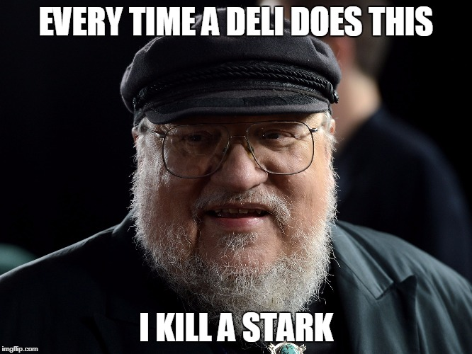 George retort | EVERY TIME A DELI DOES THIS I KILL A STARK | image tagged in george retort | made w/ Imgflip meme maker