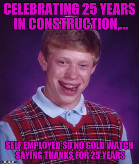 I just want somebody to buy me a watch and say thanks! | CELEBRATING 25 YEARS IN CONSTRUCTION,... SELF EMPLOYED SO NO GOLD WATCH SAYING THANKS FOR 25 YEARS | image tagged in memes,bad luck brian,sewmyeyesshut | made w/ Imgflip meme maker