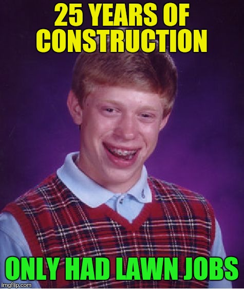 Bad Luck Brian Meme | 25 YEARS OF CONSTRUCTION ONLY HAD LAWN JOBS | image tagged in memes,bad luck brian | made w/ Imgflip meme maker