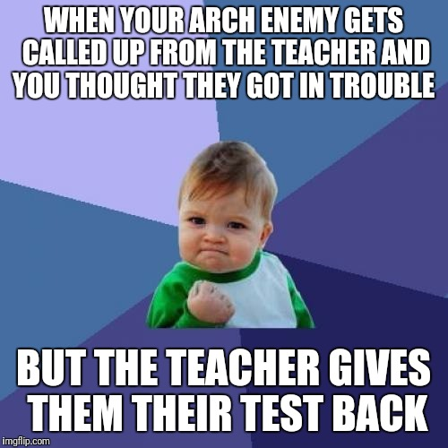 Success Kid Meme | WHEN YOUR ARCH ENEMY GETS CALLED UP FROM THE TEACHER AND YOU THOUGHT THEY GOT IN TROUBLE BUT THE TEACHER GIVES THEM THEIR TEST BACK | image tagged in memes,success kid | made w/ Imgflip meme maker