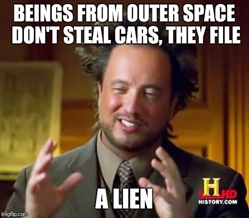 Ancient Aliens Meme | BEINGS FROM OUTER SPACE DON'T STEAL CARS, THEY FILE A LIEN | image tagged in memes,ancient aliens | made w/ Imgflip meme maker
