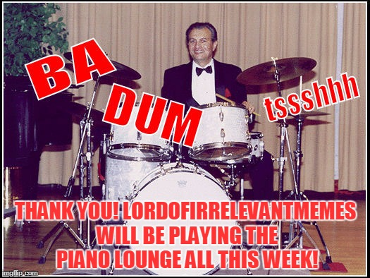 THANK YOU! LORDOFIRRELEVANTMEMES WILL BE PLAYING THE PIANO LOUNGE ALL THIS WEEK! | made w/ Imgflip meme maker