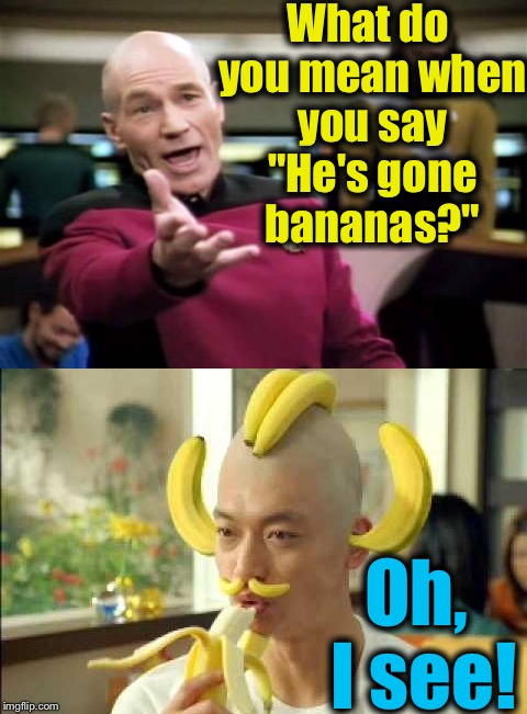 "Sometimes it happens....... | What do you mean when you say ""He's gone bananas?"" Oh, I see! 