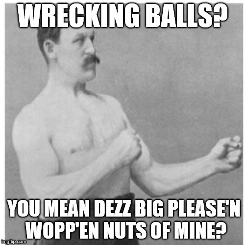 Overly Manly Man Look Out Baby Cause Here I Come     | WRECKING BALLS? YOU MEAN DEZZ BIG PLEASE'N WOPP'EN NUTS OF MINE? | image tagged in memes,overly manly man,wrecking ball,check yourself before you wreck yourself | made w/ Imgflip meme maker