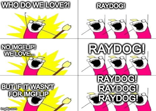 I commented this but I'm out of ideas so let's see if it rides to the top! | WHO DO WE LOVE?! RAYDOG! NO IMGFLIP! WE LOVE... RAYDOG! BUT IF IT WASN'T FOR IMGFLIP RAYDOG! RAYDOG! RAYDOG! | image tagged in raydog,iwanttobebacon,iwanttobebaconcom,imgflip,front page | made w/ Imgflip meme maker