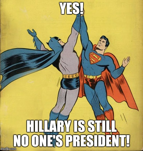 Batman superman high five | YES! HILLARY IS STILL NO ONE'S PRESIDENT! | image tagged in batman superman high five | made w/ Imgflip meme maker