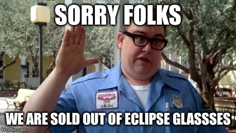 Sorry Folks | SORRY FOLKS WE ARE SOLD OUT OF ECLIPSE GLASSSES | image tagged in sorry folks | made w/ Imgflip meme maker