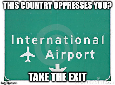 THIS COUNTRY OPPRESSES YOU? TAKE THE EXIT | image tagged in memes | made w/ Imgflip meme maker