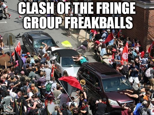Both sides were nutjobs | CLASH OF THE FRINGE GROUP FREAKBALLS | image tagged in charlottesville war | made w/ Imgflip meme maker