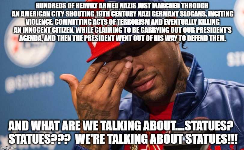 Allen Iverson on Statues and Charlottesville |  HUNDREDS OF HEAVILY ARMED NAZIS JUST MARCHED THROUGH AN AMERICAN CITY SHOUTING 19TH CENTURY NAZI GERMANY SLOGANS, INCITING VIOLENCE, COMMITTING ACTS OF TERRORISM AND EVENTUALLY KILLING AN INNOCENT CITIZEN, WHILE CLAIMING TO BE CARRYING OUT OUR PRESIDENT'S AGENDA, AND THEN THE PRESIDENT WENT OUT OF HIS WAY TO DEFEND THEM. AND WHAT ARE WE TALKING ABOUT....STATUES?  STATUES???  WE'RE TALKING ABOUT STATUES!!! | image tagged in allen iverson,donald trump,trump,charlottesville,nazis,alt right | made w/ Imgflip meme maker