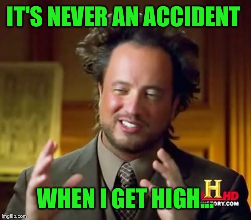 Ancient Aliens Meme | IT'S NEVER AN ACCIDENT WHEN I GET HIGH... | image tagged in memes,ancient aliens | made w/ Imgflip meme maker
