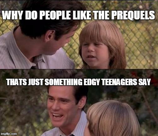 Thats Just Something X Say Meme | WHY DO PEOPLE LIKE THE PREQUELS THATS JUST SOMETHING EDGY TEENAGERS SAY | image tagged in memes,thats just something x say | made w/ Imgflip meme maker