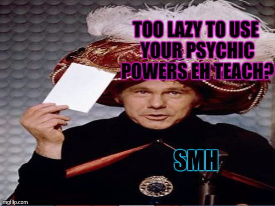 TOO LAZY TO USE YOUR PSYCHIC POWERS EH TEACH? SMH | made w/ Imgflip meme maker