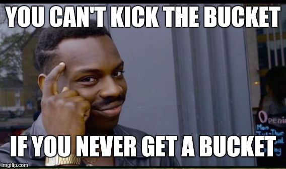 YOU CAN'T KICK THE BUCKET IF YOU NEVER GET A BUCKET | made w/ Imgflip meme maker