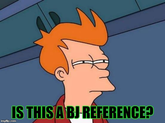 Futurama Fry Meme | IS THIS A BJ REFERENCE? | image tagged in memes,futurama fry | made w/ Imgflip meme maker
