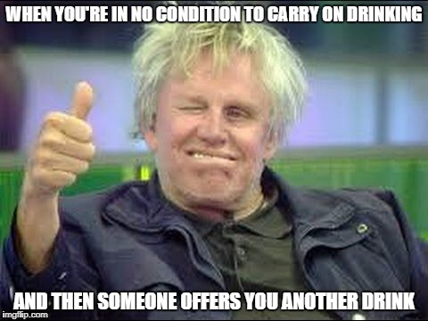 Carry on Drinking | WHEN YOU'RE IN NO CONDITION TO CARRY ON DRINKING AND THEN SOMEONE OFFERS YOU ANOTHER DRINK | image tagged in gary busey approves,drinking,you're drunk,drunk | made w/ Imgflip meme maker