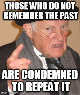 Back In My Day Meme | THOSE WHO DO NOT REMEMBER THE PAST ARE CONDEMNED TO REPEAT IT | image tagged in memes,back in my day | made w/ Imgflip meme maker