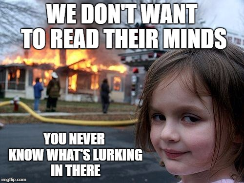 Disaster Girl Meme | WE DON'T WANT TO READ THEIR MINDS YOU NEVER KNOW WHAT'S LURKING IN THERE | image tagged in memes,disaster girl | made w/ Imgflip meme maker