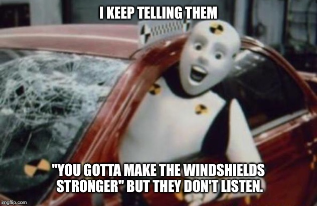 "I KEEP TELLING THEM ""YOU GOTTA MAKE THE WINDSHIELDS STRONGER"" BUT THEY DON'T LISTEN. 