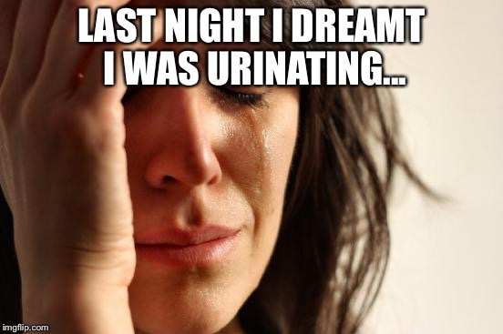 First World Problems Meme | LAST NIGHT I DREAMT I WAS URINATING... | image tagged in memes,first world problems | made w/ Imgflip meme maker