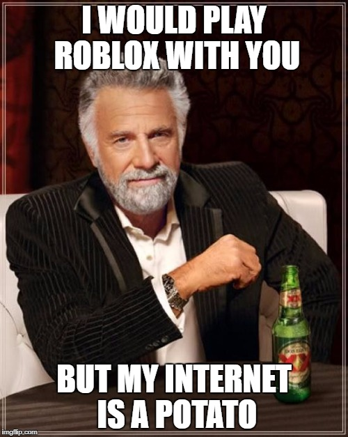 The Most Interesting Man In The World Meme | I WOULD PLAY ROBLOX WITH YOU BUT MY INTERNET IS A POTATO | image tagged in memes,the most interesting man in the world | made w/ Imgflip meme maker