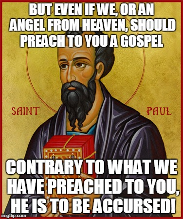 Paul the Apostle  | BUT EVEN IF WE, OR AN ANGEL FROM HEAVEN, SHOULD PREACH TO YOU A GOSPEL CONTRARY TO WHAT WE HAVE PREACHED TO YOU, HE IS TO BE ACCURSED! | image tagged in paul the apostle | made w/ Imgflip meme maker