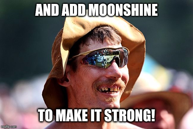 redneck | AND ADD MOONSHINE TO MAKE IT STRONG! | image tagged in redneck | made w/ Imgflip meme maker