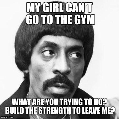 ike turner | MY GIRL CAN'T GO TO THE GYM WHAT ARE YOU TRYING TO DO? BUILD THE STRENGTH TO LEAVE ME? | image tagged in ike turner | made w/ Imgflip meme maker