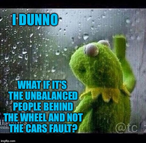 I DUNNO WHAT IF IT'S THE UNBALANCED PEOPLE BEHIND THE WHEEL AND NOT THE CARS FAULT? | made w/ Imgflip meme maker