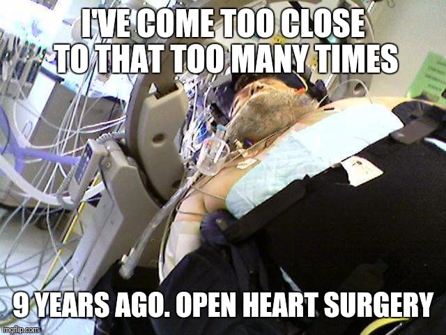I'VE COME TOO CLOSE TO THAT TOO MANY TIMES 9 YEARS AGO. OPEN HEART SURGERY | made w/ Imgflip meme maker