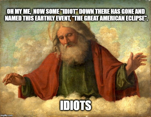 "LETS MAKE GOD GREAT AGAIN | OH MY ME,  NOW SOME ""IDIOT"" DOWN THERE HAS GONE AND NAMED THIS EARTHLY EVENT, ""THE GREAT AMERICAN ECLIPSE"". IDIOTS 