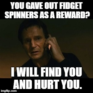 Liam Neeson Taken Meme | YOU GAVE OUT FIDGET SPINNERS AS A REWARD? I WILL FIND YOU AND HURT YOU. | image tagged in memes,liam neeson taken | made w/ Imgflip meme maker