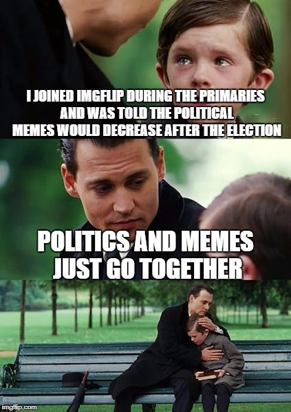 It never ends....even in Neverland | I JOINED IMGFLIP DURING THE PRIMARIES AND WAS TOLD THE POLITICAL MEMES WOULD DECREASE AFTER THE ELECTION POLITICS AND MEMES JUST GO TOGETHER | image tagged in memes,finding neverland | made w/ Imgflip meme maker