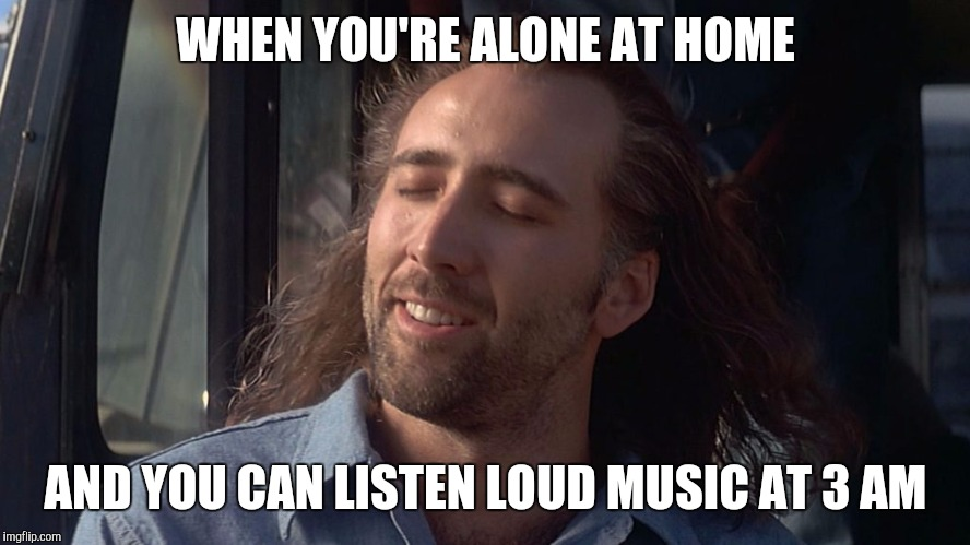 the great loneliness | WHEN YOU'RE ALONE AT HOME AND YOU CAN LISTEN LOUD MUSIC AT 3 AM | image tagged in nicolas cage feeling you get,memes,music | made w/ Imgflip meme maker