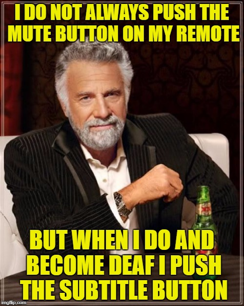 The Most Interesting Man In The World Meme | I DO NOT ALWAYS PUSH THE MUTE BUTTON ON MY REMOTE BUT WHEN I DO AND BECOME DEAF I PUSH THE SUBTITLE BUTTON | image tagged in memes,the most interesting man in the world | made w/ Imgflip meme maker