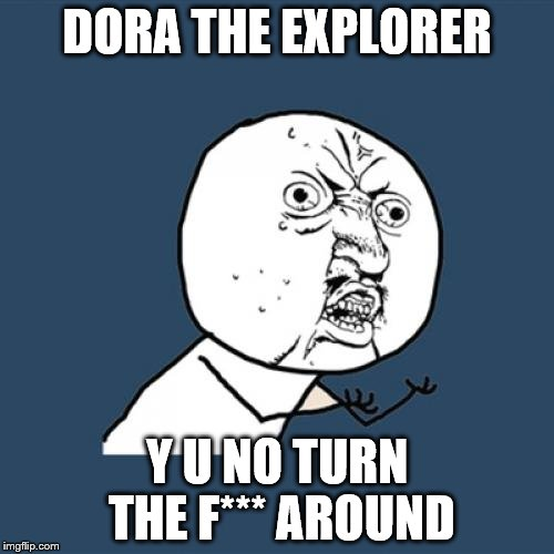 Y U No Meme | DORA THE EXPLORER Y U NO TURN THE F*** AROUND | image tagged in memes,y u no | made w/ Imgflip meme maker